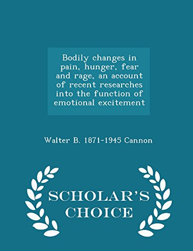Bodily changes in pain, hunger, fear and rage, an account of recent researches into the function of emotional excitement  - Scholar's Choice Edition