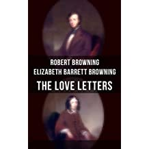 The Love Letters of Elizabeth Barrett Browning & Robert Browning: Romantic Correspondence between two great poets of the Victorian era (Featuring Extensive Illustrated Biographies)