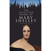 The Collected Works of Mary Shelley (Illustrated Edition): Novels, Short Stories, Plays & Travel Books, Including Biography of the Author (English Edition)