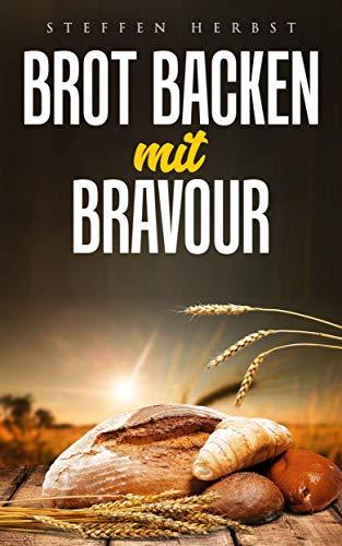 Brot backen mit Bravour: Brot backen für Anfänger mit Hefe & Sauerteig - einfach und gesund - 50 tolle  Rezepte zum Selber machen
