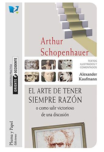 El arte de tener siempre razón o cómo salir victorioso de una discusión por Arthur Schoppenhauer