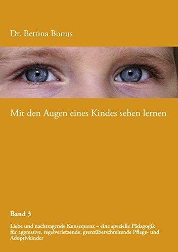 Mit den Augen eines Kindes sehen lernen - Band 3: Liebe und nachtragende Konsequenz – eine spezielle Pädagogik für aggressive, regelverletzende, grenzüberschreitende Pflege- und Adoptivkinder