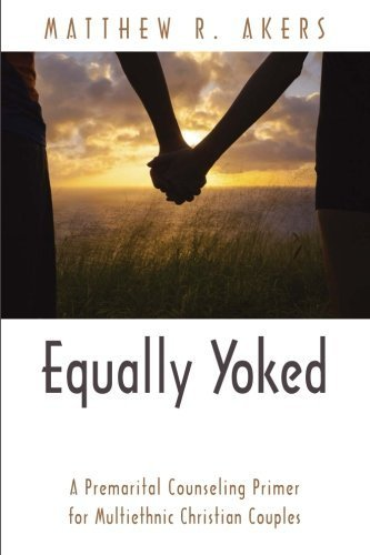 Equally Yoked: A Premarital Counseling Primer for Multiethnic Christian Couples by Matthew R. Akers (2016-03-03)