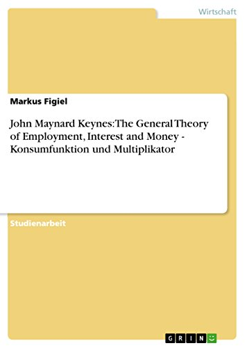 John Maynard Keynes: The General Theory of Employment, Interest and Money - Konsumfunktion und Multiplikator
