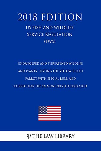 Endangered and Threatened Wildlife and Plants - Listing the Yellow-billed Parrot with Special Rule, and Correcting the Salmon-crested Cockatoo (US Fish ... (FWS) (2018 Edi (English Edition) -