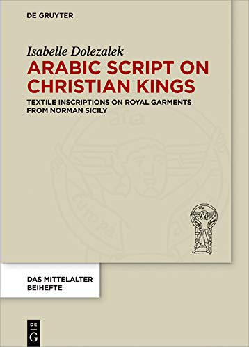 Arabic Script on Christian Kings: Textile Inscriptions on Royal Garments from Norman Sicily (Das Mittelalter. Perspektiven mediävistischer Forschung. Beihefte Book 5) (English Edition)
