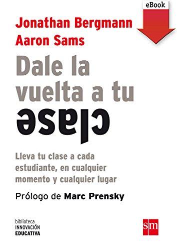 Dale la vuelta a tu clase (eBook-ePub): Lleva tu clase a cada estudiante, en cualquier momento y cualquier lugar (Biblioteca Innovación Educativa) por Aaron Sams