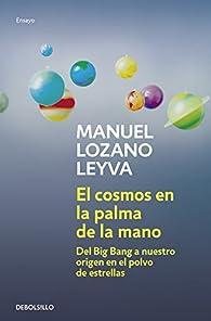 El cosmos en la palma de la mano: Del Big Bang a nuestro origen en el polvo de estrellas par  Manuel Lozano Leyva