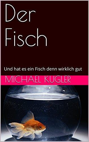 Michael Kugler - Der Fisch: Und hat es ein Fisch denn wirklich gut