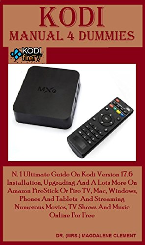 Kodi Manual 4 Dummies: N. 1 Ultimate Guide On Kodi Version 17.6 Installation, Upgrading And A Lots More On Amazon FireStick Or Fire TV, Mac, Windows. Phones ... Streaming Numerous - Für Dummies Fire Kindle