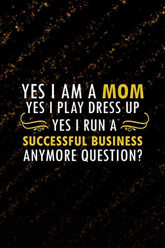 Yes I Am A Mom. Yes I Play Dress Up. Yes I Run A Successful Business. Anymore Question?: Blank Lined Notebook Journal Diary Composition Notepad 120 Pages 6x9 Paperback ( Business ) Black (E Dress Up Ideen)