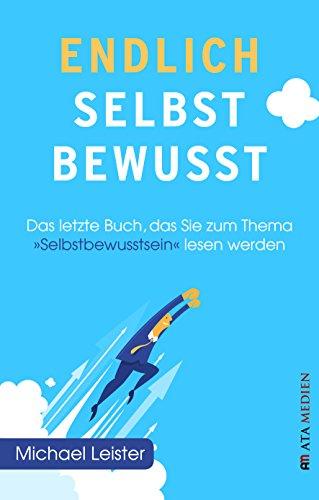 """Endlich selbstbewusst!: Das letzte Buch, das Sie zum Thema """"Selbstbewusstsein"""" lesen werden"""