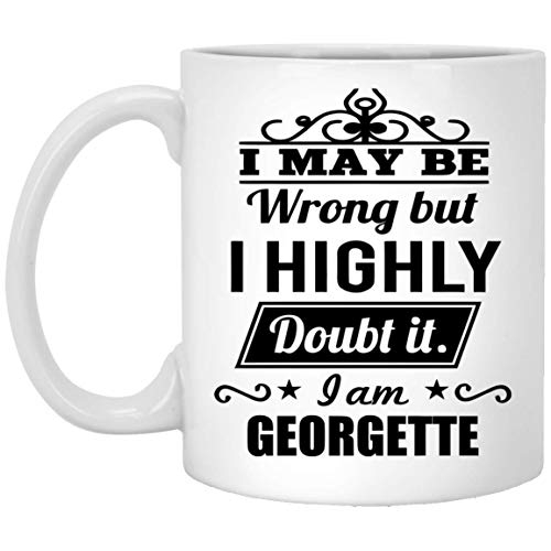 Personal Name Mug For Men, Women - I May Be Wrong But I Highly Doubt It. I am GEORGETTE - Inspiration coffee mug For Wife, Girlfriend On Father's Day - White Ceramic 11 Oz (Georgette Cool)