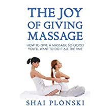The Joy of Giving Massage: How to Give a Massage so Good You'll Want to Do It All the Time