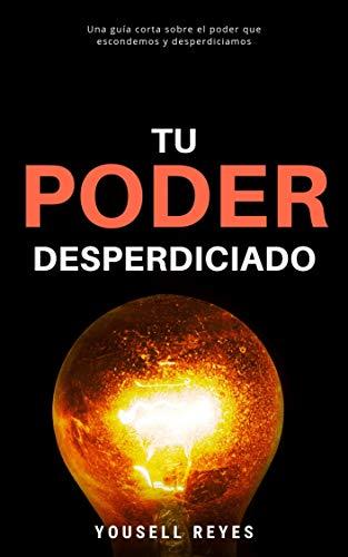 Tu Poder Desperdiciado: Una guía corta sobre el poder que ...