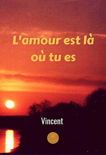 L'amour est là où tu es: Recueil de poèmes par Vincent Forget