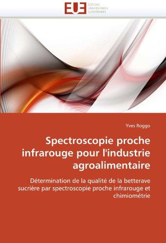 Spectroscopie proche infrarouge pour l'industrie agroalimentaire: Détermination de la qualité de la betterave sucrière par spectroscopie proche infrarouge et chimiométrie (Omn.Univ.Europ.) par Yves Roggo