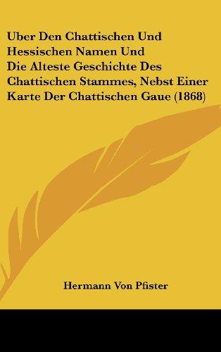 Uber Den Chattischen Und Hessischen Namen Und Die Alteste Geschichte Des Chattischen Stammes, Nebst Einer Karte Der Chattischen Gaue (1868)