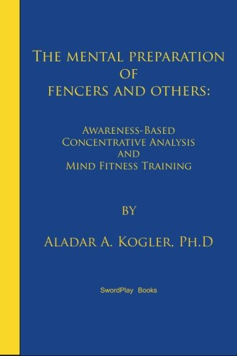 The Mental Preparation Of Fencers and Others: Awareness-based Concentrative Analysis (A-COAN) and Mind Fitness Training por Aladar A. Kogler