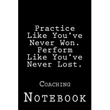 Practice Like You've Never Won. Perform Like You've Never Lost.: Coaching Inspirational Notebook