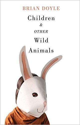 Children and Other Wild Animals: Notes on badgers, otters, sons, hawks, daughters, dogs, bears, air, bobcats, fishers, mascots, Charles Darwin, newts, ... tigers and various other zoological matters by Doyle, Brian (2014) Paperback
