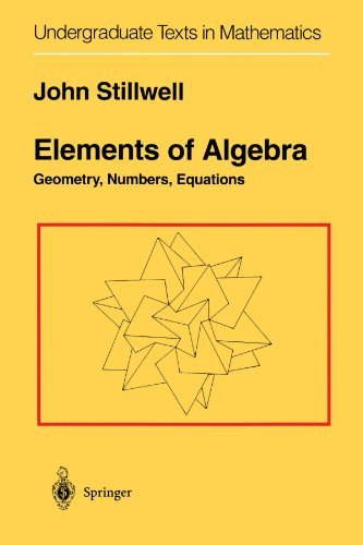 Elements of Algebra: Geometry, Numbers, Equations (Undergraduate Texts in Mathematics) by John Stillwell (2010-02-19)