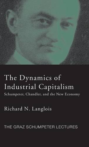 Dynamics of Industrial Capitalism: Schumpeter, Chandler, and the New Economy (The Graz Schumpeter Lectures)