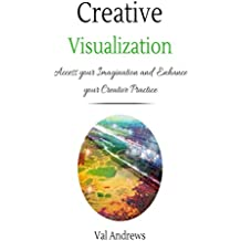 Creative Visualization: Access Your Imagination And Enhance Your Creative Practice (Inspiration & Creativity Book 2)