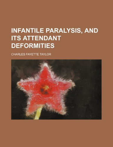 Infantile Paralysis, and Its Attendant Deformities by Charles Fayette Taylor (2012-02-01)