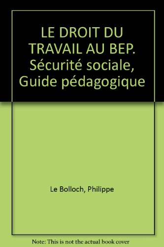 LE DROIT DU TRAVAIL AU BEP. Sécurité sociale, Guide pédagogique