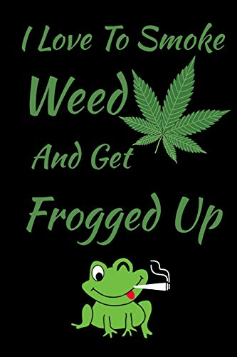 Green Frog Pot (I Love To Smoke Weed And Get Frogged Up Journal Notebook  6 X 9: Funny Green Frog Smoking Weed)