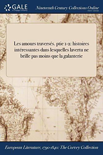 Les Amours Traverses. Ptie 1-2: Histoires Interessantes Dans Lesquelles Lavertu Ne Brille Pas Moins Que La Galanterie