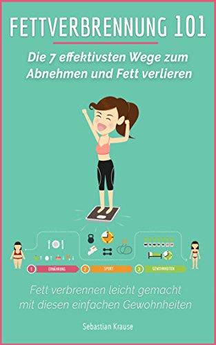 Fettverbrennung 101: Die 7 effektivsten Wege zum Abnehmen und Fett verlieren: Fett verbrennen leicht gemacht mit diesen einfachen Gewohnheiten (Abnehmen ohne Diät, Abnehmen Ernährung, Fett Weg Diät)