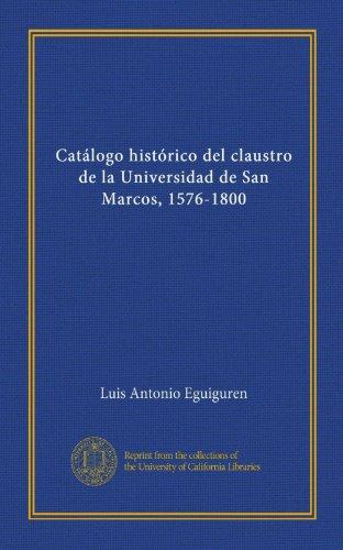 Catálogo histórico del claustro de la Universidad de San Marcos, 1576-1800 (Spanish Edition)