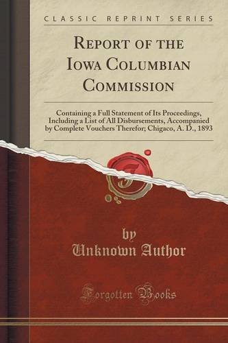 Report of the Iowa Columbian Commission: Containing a Full Statement of Its Proceedings, Including a List of All Disbursements, Accompanied by Chigaco, A. D, 1893 (Classic Reprint)