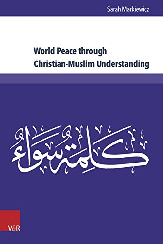 "World Peace through Christian-Muslim Understanding: The Genesis and Fruits of the Open Letter ""A Common Word Between Us and You"" (Kirche - Konfession - Religion)"