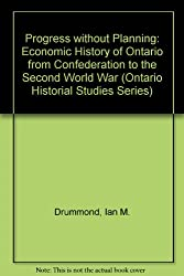 Progress without Planning: Economic History of Ontario from Confederation to the Second World War (Ontario Historial Studies Series)
