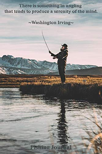 There is something in angling that tends to produce a serenity of the mind. ~Washington Irving~ Fishing Journal: The Quiet Joy of Fishing Diary for ... Rod, Bait, Moon Cycle and More Perfect Gift