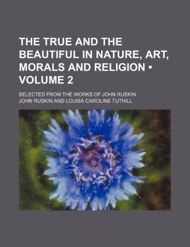 The True and the Beautiful in Nature, Art, Morals and Religion (Volume 2); Selected From the Works of John Ruskin