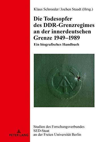 Die Todesopfer des DDR-Grenzregimes an der innerdeutschen Grenze 1949–1989: Ein biografisches Handbuch (Studien des Forschungsverbundes SED-Staat an der Freien Universität Berlin, Band 24)