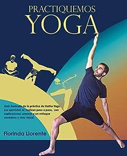 Practiquemos YOGA: Guía ilustrada de la práctica de Hatha Yoga