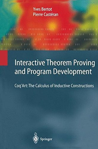 Interactive Theorem Proving and Program Development: Coq'Art: The Calculus of Inductive Constructions (Texts in Theoretical Computer Science. An EATCS Series) by Yves Bertot (2010-12-01)