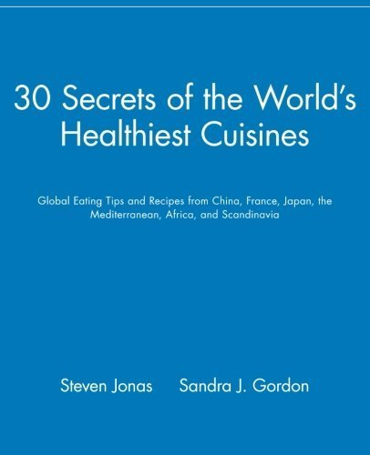 30 Secrets of the World's Healthiest Cuisines: Global Eating Tips and Recipes From China, France, Japan, the Mediterranean, Africa, and Scandinavia by Jonas, Steven, Gordon, Sandra J. (2000) Paperback