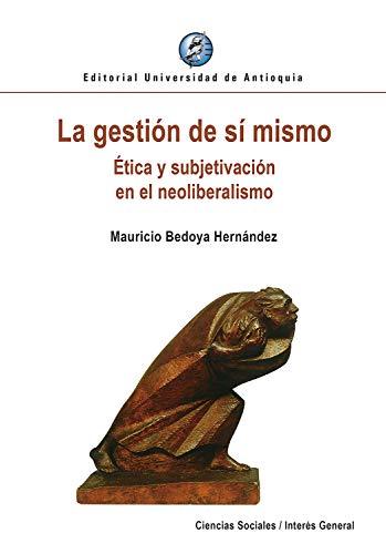 La gestión de sí mismo: Ética y subjetivación en el neoliberalismo por Mauricio Bedoya Hernández