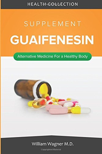 The Guaifenesin Supplement: Alternative Medicine for a Healthy Body by William Wagner M.D. (2015-08-08)