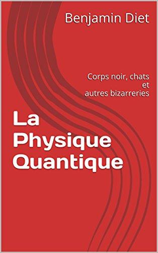 La Physique Quantique: Corps noir, chats et autres bizarreries