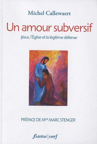 Un amour subversif : Jésus, l'Eglise et la légitime défense par Michel Callewaert