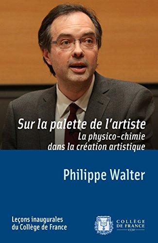 Sur la palette de l'artiste. La physico-chimie dans la création artistique: Leçon inaugurale prononcée le jeudi 20mars2014 (Leçons inaugurales t. 245) par Philippe Walter