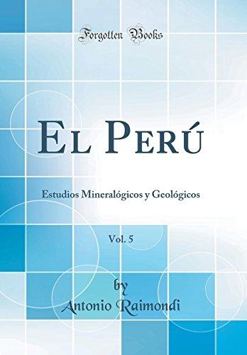 El Perú, Vol. 5: Estudios Mineralógicos y Geológicos (Classic Reprint) por Antonio Raimondi