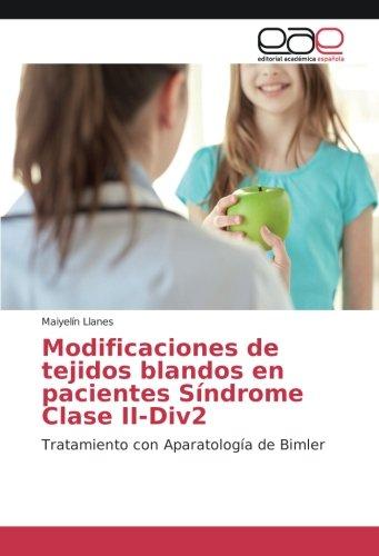 Descargar Libro Modificaciones de tejidos blandos en pacientes Síndrome Clase II-Div2: Tratamiento con Aparatología de Bimler de Maiyelín Llanes